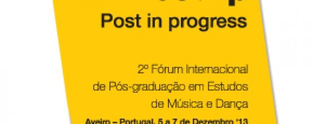 Post-ip'13 Post-in-progress: 2º Fórum Internacional de Pós-graduação em Estudos em Música e Dança – Aveiro